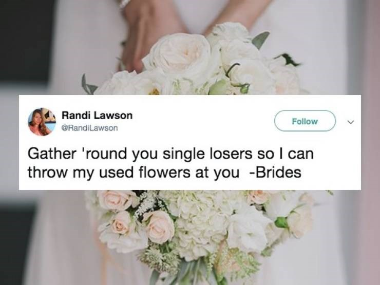 Memes - Bouquet - Randi Lawson Follow RandiLawson Gather 'round you single losers so I can throw my used flowers at you -Brides