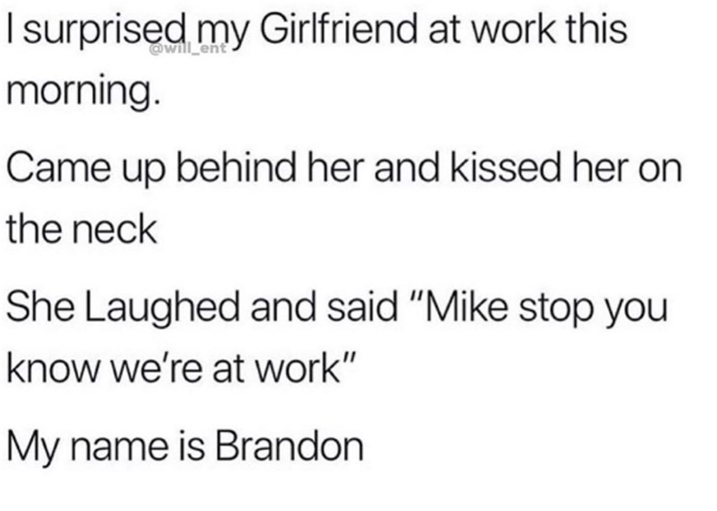 """Memes and tweets - Text - Isurprised my Girlfriend at work this @will_ent morning. Came up behind her and kissed her on the neck She Laughed and said """"Mike stop you know we're at work"""" My name is Brandon"""