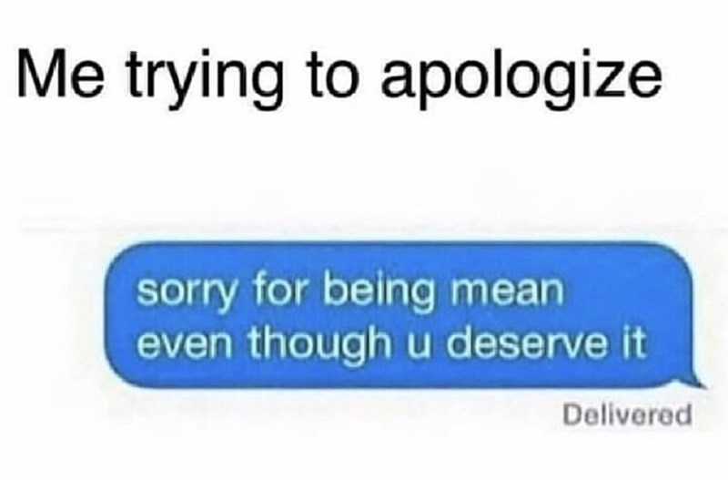 Memes and tweets - Text - Me trying to apologize sorry for being mean even though u deserve it Delivered