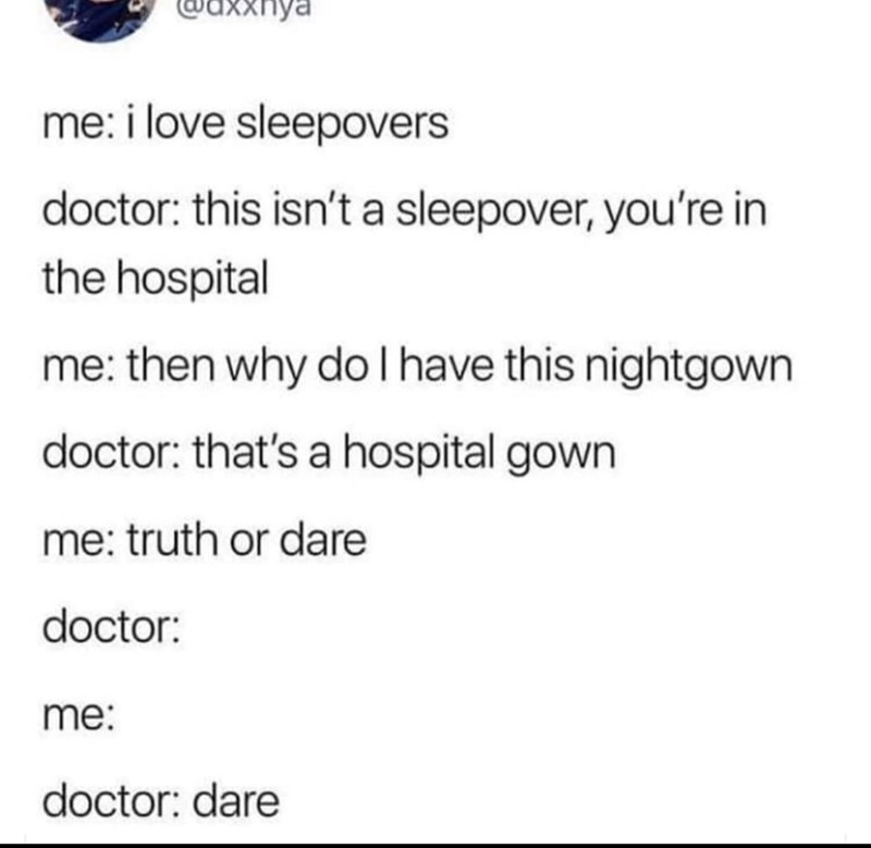 Memes and tweets - Text - axxnya me: i love sleepovers doctor: this isn't a sleepover, you're in the hospital me: then why do I have this nightgown doctor: that's a hospital gown me: truth or dare doctor: me: doctor: dare