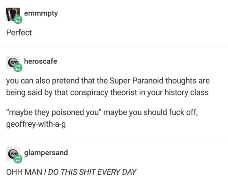 "helpful tumblr - Text - emmmpty Perfect heroscafe you can also pretend that the Super Paranoid thoughts are being said by that conspiracy theorist in your history class ""maybe they poisoned you"" maybe you should fuck off, geoffrey-with-a-g glampersand OHH MAN / DO THIS SHIT EVERY DAY"