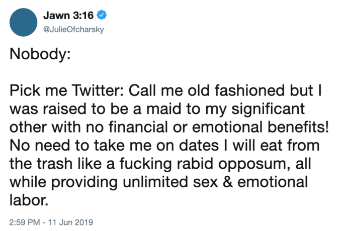Tweets - Text - Jawn 3:16 @JulieOfcharsky Nobody: Pick me Twitter: Call me old fashioned but I was raised to be a maid to my significant other with no financial or emotional benefits! No need to take me on dates I will eat from the trash like a fucking rabid opposum, all while providing unlimited sex & emotional labor 2:59 PM - 11 Jun 2019