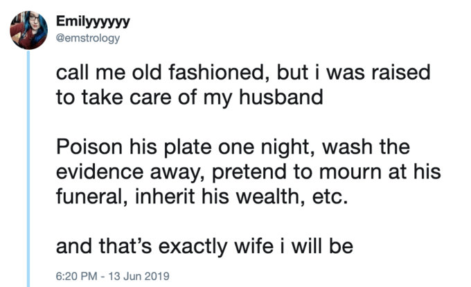 Tweets - Text - Emilyyyyyy @emstrology call me old fashioned, but i was raised to take care of my husband Poison his plate one night, wash the evidence away, pretend to mourn at his funeral, inherit his wealth, etc. and that's exactly wife i will be 6:20 PM - 13 Jun 2019