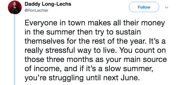 Text - Daddy Long-Lechs Follow @RonLechler Everyone in town makes all their money in the summer then try to sustain themselves for the rest of the year. It's really stressful way to live. You count on those three months as your main source of income, and if it's a slow summer, you're struggling until next June.