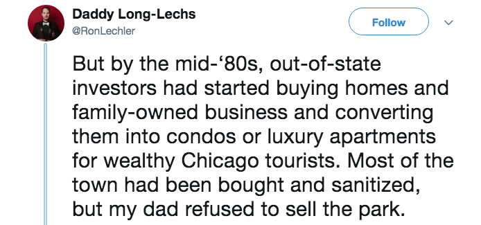 Text - Daddy Long-Lechs Follow @RonLechler But by the mid-'80s, out-of-state investors had started buying homes and family-owned business and converting them into condos or luxury apartments for wealthy Chicago tourists. Most of the town had been bought and sanitized, but my dad refused to sell the park.