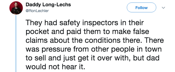 Text - Daddy Long-Lechs Follow @RonLechler They had safety inspectors in their pocket and paid them to make false claims about the conditions there. There was pressure from other people in town to sell and just get it over with, but dad would not hear it