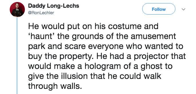 Text - Daddy Long-Lechs Follow @RonLechler He would put on his costume and 'haunt' the grounds of the amusement park and scare everyone who wanted to buy the property. He had a projector that would make a hologram of a ghost to give the illusion that he could walk through walls.