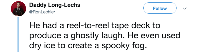 Text - Daddy Long-Lechs Follow @RonLechler He had a reel-to-reel tape deck to produce a ghostly laugh. He even used dry ice to create a spooky fog.