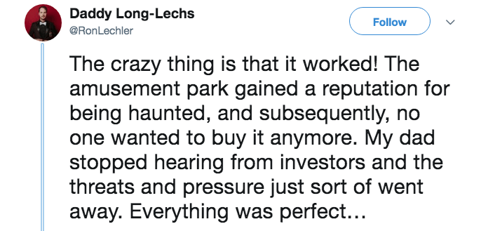 Text - Daddy Long-Lechs Follow @RonLechler The crazy thing is that it worked! The amusement park gained a reputation for being haunted, and subsequently, one wanted to buy it anymore. My dad stopped hearing from investors and the threats and pressure just sort of wen away. Everything was perfect...