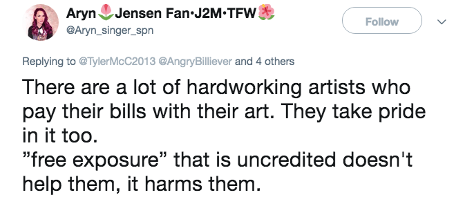 "Text - Aryn Jensen Fan-J2M.TFW Follow @Aryn_singer_spn Replying to@TylerMcC2013 @AngryBilliever and 4 others There are a lot of hardworking artists who pay their bills with their art. They take pride in it too ""free exposure"" that is uncredited doesn't help them, it harms them"