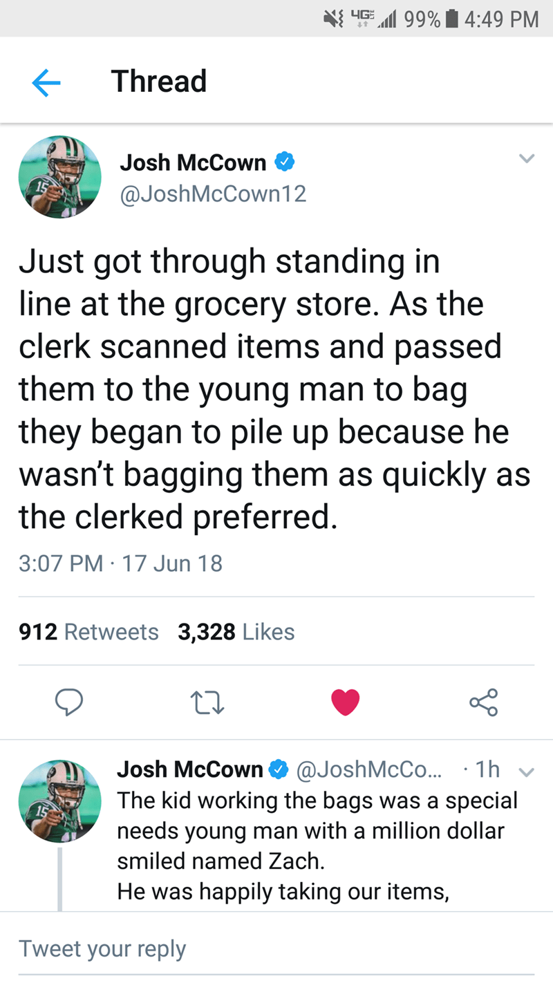 Text - 4G l99%4:49 PM Thread Josh McCown @JoshMcCown12 Just got through standing in line at the grocery store. As the clerk scanned items and passed them to the young man to bag they began to pile up because he wasn't bagging them as quickly as the clerked preferred. 3:07 PM 17 Jun 18 912 Retweets 3,328 Likes Josh McCown 1h @JoshMcCo... The kid working the bags was a special needs young man with a million dollar smiled named Zach He was happily taking our items, Tweet your reply