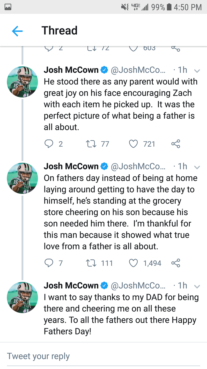 Text - 4G 99%4:50 PM Thread @JoshMcCo... He stood there as any parent would with great joy on his face encouraging Zach with each item he picked up. It was the perfect picture of what being a father is Josh McCown 1h all about. L77 2 721 @JoshMcCo.. 1h On fathers day instead of being at home laying around getting to have the day to himself, he's standing at the grocery store cheering on his son because his Josh McCown son needed him there