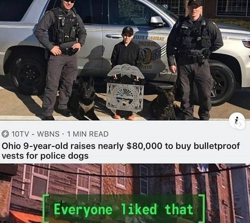 Dog - Police dog - STATE PIONWAY RATROL HIO 10TV WBNS 1 MIN READ Ohio 9-year-old raises nearly $80,000 to buy bulletproof vests for police dogs Everyone 1iked that