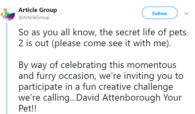 tweet - Text - Article Group Follow @ArticleGroup So as you all know, the secret life of pets 2 is out (please come see it with me) By way of celebrating this momentous and furry occasion, we're inviting you to participate in a fun creative challenge we're calling...David Attenborough Your Pet!!