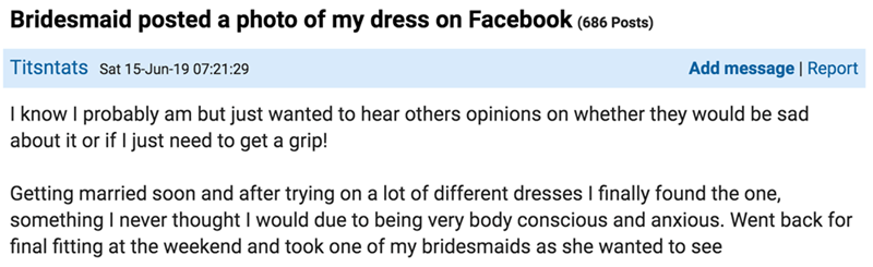 Text - Bridesmaid posted a photo of my dress on Facebook (686 Posts) Titsntats sat 15-Jun-19 07:21:29 Add message | Report I know I probably am but just wanted to hear others opinions on whether they would be sad about it or if I just need to get a grip! Getting married soon and after trying on a lot of different dresses I finally found the one, something I never thought I would due to being very body conscious and anxious. Went back for final fitting at the weekend and took one of my bridesmaid
