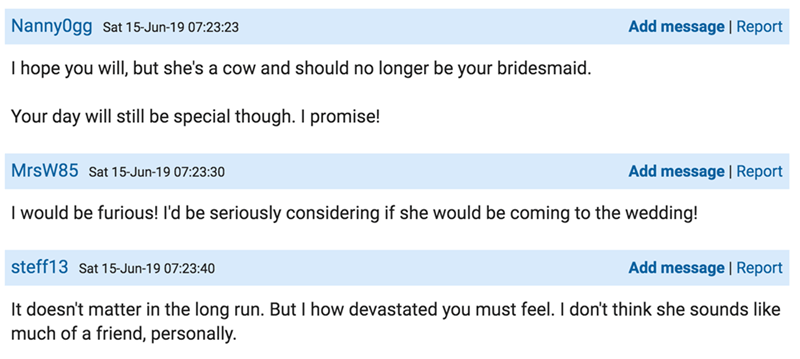 Text - Add message | Report Nanny0gg Sat 15-Jun-19 07:23:23 I hope you will, but she's a cow and should no longer be your bridesmaid. Your day will still be special though. I promise! MrsW85 Sat 15-Jun-19 07:23:30 Add message | Report I would be furious! l'd be seriously considering if she would be coming to the wedding! steff13 Sat 15-Jun-19 07:23:40 Add message | Report It doesn't matter in the long run. But I how devastated you must feel. I don't think she sounds like much of a friend, person