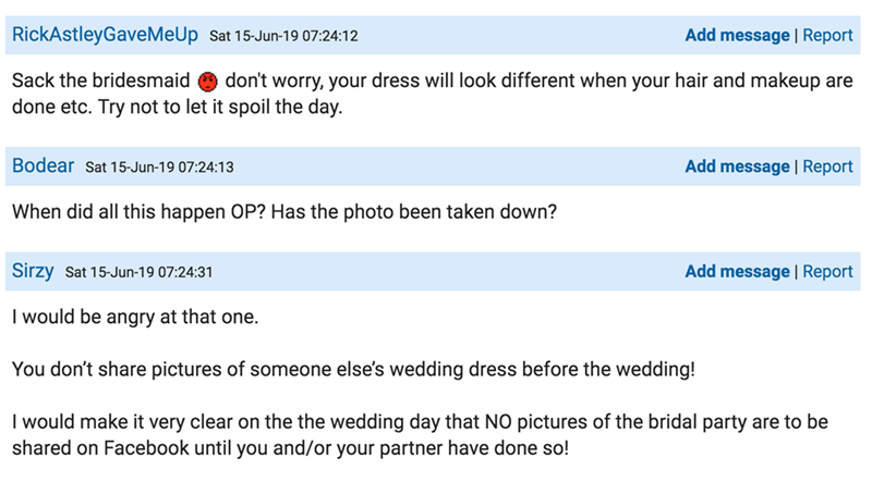 Text - RickAstleyGaveMeUp Sat 15-Jun-19 07:24:12 Add message | Report Sack the bridesmaid don't worry, your dress will look different when your hair and makeup are done etc. Try not to let it spoil the day. Bodear Sat 15-Jun-19 07:24:13 Add message| Report When did all this happen OP? Has the photo been taken down? Sirzy Sat 15-Jun-19 07:24:31 Add message Report I would be angry at that one. You don't share pictures of someone else's wedding dress before the wedding! I would make it very clear o