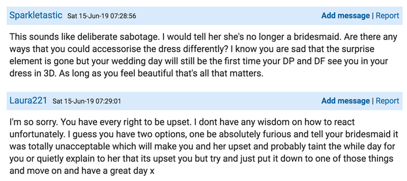 Text - Sparkletastic Sat 15-Jun-19 07:28:56 Add message |Report This sounds like deliberate sabotage. I would tell her she's no longer a bridesmaid. Are there any ways that you could accessorise the dress differently? I know you are sad that the surprise element is gone but your wedding day will still be the first time your DP and DF see you in your dress in 3D. As long as you feel beautiful that's all that matters. Laura221 Sat 15-Jun-19 07:29:01 Add message | Report I'm so sorry. You have ever