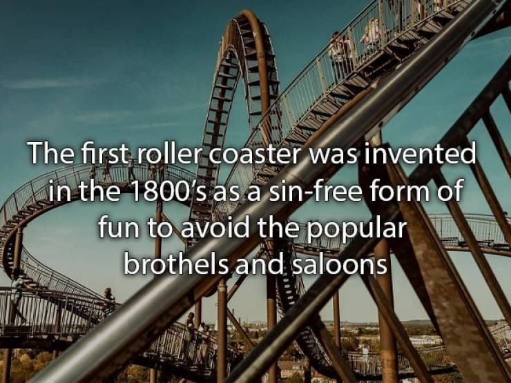 Amusement ride - The first roller coaster was invented in the 1800's as.a sin-free form of fun to avoid the popular brothels and saloons