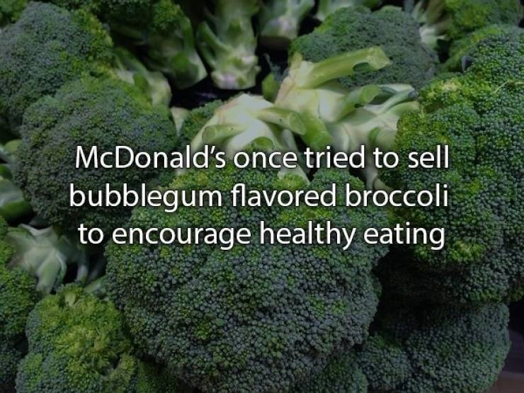 Broccoli - McDonald's once tried to sell bubblegum flavored broccoli to encourage healthy eating