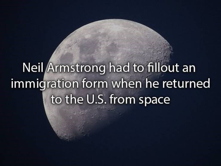 Moon - Neil Armstrong had to fillout an immigration form when he returned to the U.S. from space