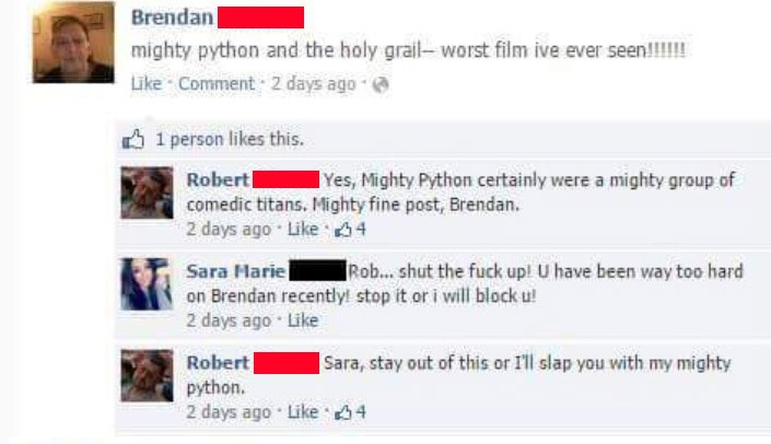 Story - Text - Brendan mighty python and the holy grail- worst film ive ever seen!!!!! Like Comment 2 days ago 1 person likes this. Robert comedic titans. Mighty fine post, Brendan. 2 days ago Like 4 Yes, Mighty Python certainly were a mighty group of Sara Marie on Brendan recently! stop it or i will block u! 2 days ago Like Rob... shut the fuck up! U have been way too hard Robert python. 2 days ago Like 4 Sara, stay out of this or I'll slap you with my mighty