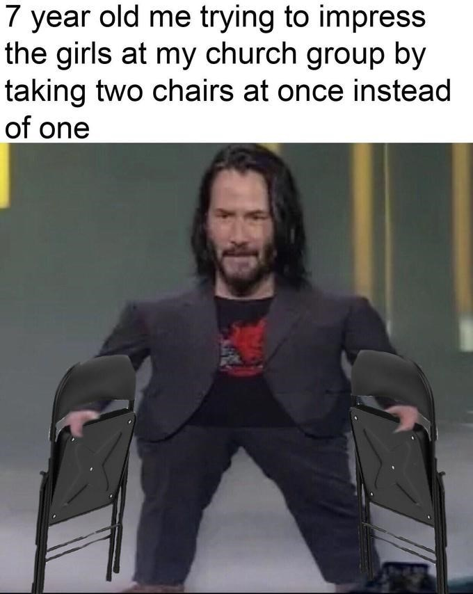 meme mini keanu - Photo caption - 7 year old me trying to impress the girls at my church group by taking two chairs at once instead of one