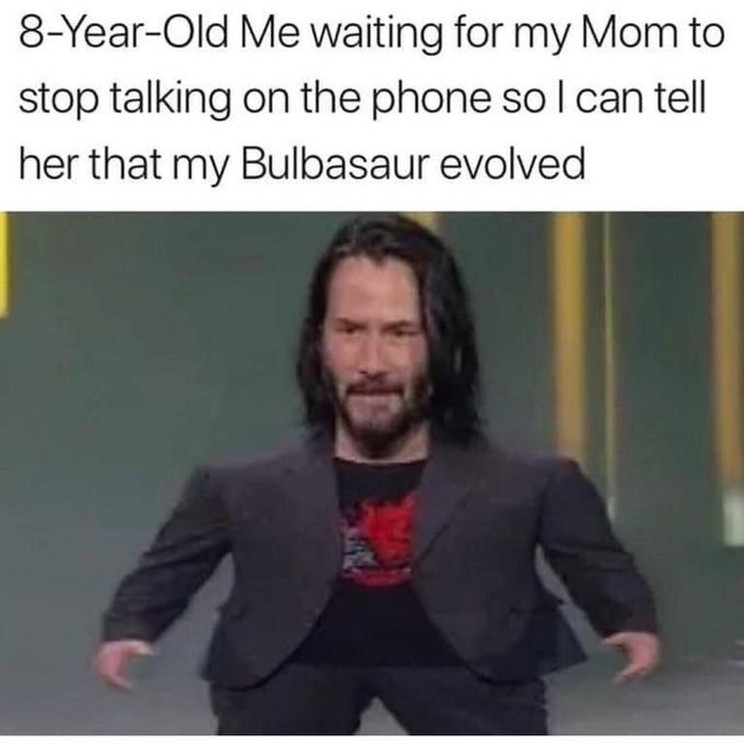 meme mini keanu - Text - 8-Year-Old Me waiting for my Mom to stop talking on the phone so I can tell her that my Bulbasaur evolved