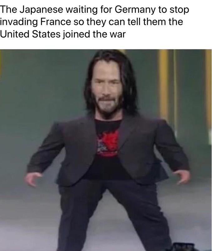 meme mini keanu - Photo caption - The Japanese waiting for Germany to stop invading France so they can tell them the United States joined the