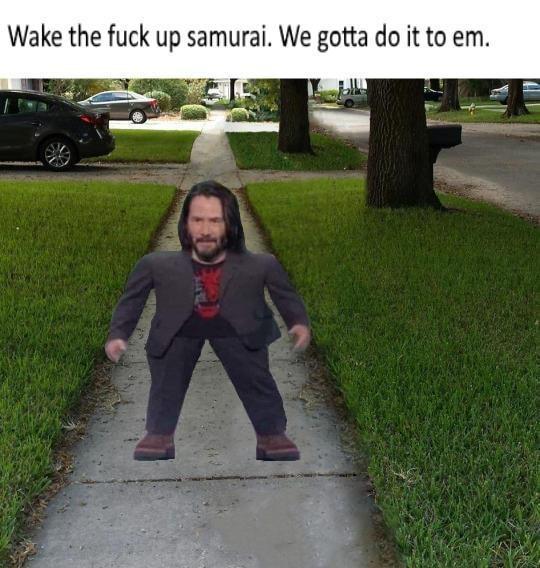 meme mini keanu - Grass - Wake the fuck up samurai. We gotta do it to em.