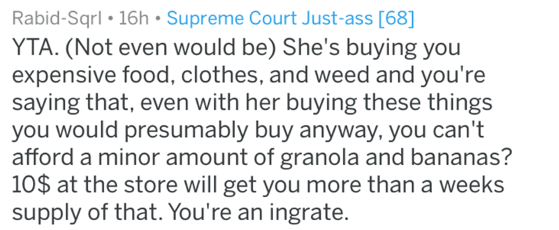 Text - Rabid-Sqrl 16h Supreme Court Just-ass [68] YTA. (Not even would be) She's buying you expensive food, clothes, and weed and you're saying that, even with her buying these things you would presumably buy anyway, you can't afford a minor amount of granola and bananas? 10$ at the store will get you more than a weeks supply of that. You're an ingrate.