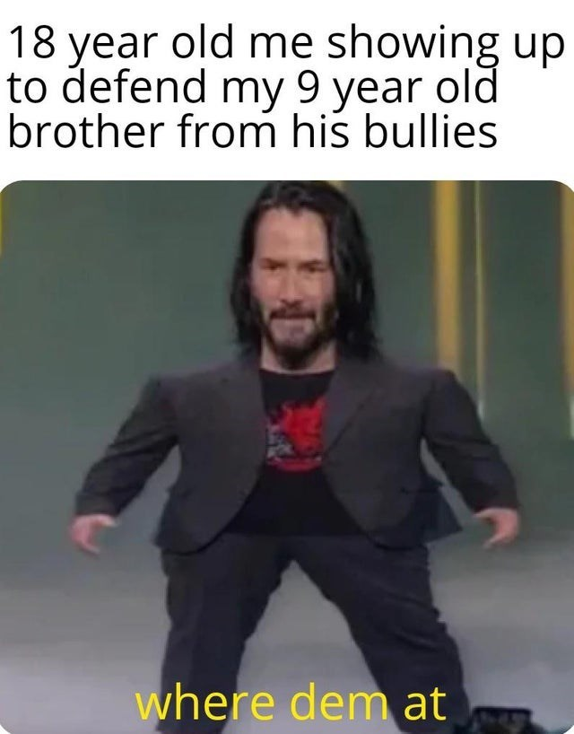 meme mini keanu - Internet meme - 18 year old me showing up to defend my 9 year old brother from his bullies where dem at