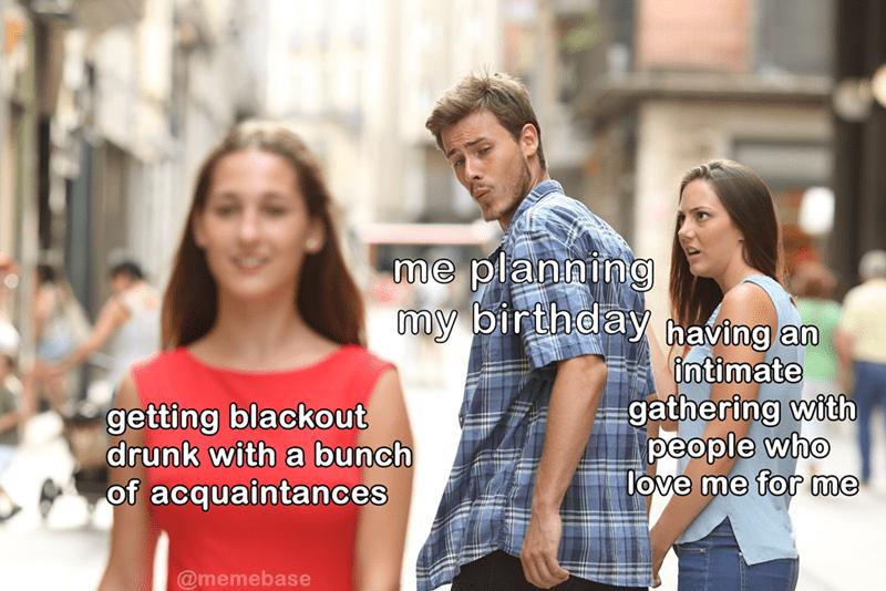 Birthday meme, about getting drunk on birthday, distracted boyfriend.