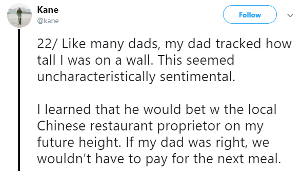 Asian Ron Swanson - Text - Kane Follow @kane 22/ Like many dads, my dad tracked how tall I was on a wall. This seemed uncharacteristically sentimental. I learned that he would bet w the local Chinese restaurant proprietor on my future height. If my dad was right, we wouldn't have to pay for the next meal.