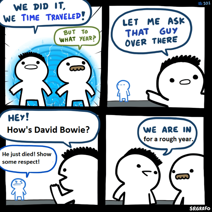 Meme - Cartoon - WE DID IT WE TIME TRAVELED! #101 LET ME ASK THAT GUY OVER THERE BUT TO WHAT YEAR? HEY! How's David Bowie? WE ARE IN for a rough year. He just died! Show some respect! SRGRAFO