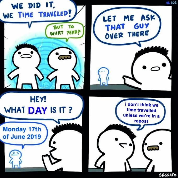 Meme - Cartoon - # 101 WE DID IT WE TIME TRAVELED! LET ME ASK THAT GUY OVER THERE ΒUT Το WHAT YEAR? HEY! i don't think we time travelled unless we're in a WHAT DAY IS IT? repost Monday 17th of June 2019 SRGRAFO