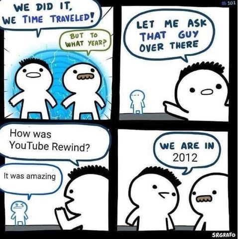 Meme - Cartoon - WE DID IT WE TIME TRAVELED! #101 LET ME ASK THAT GUY OVER THERE BUT TO WHAT YEAR? How was YouTube Rewind? WE ARE IN 2012 It was amazing SRGRAFO