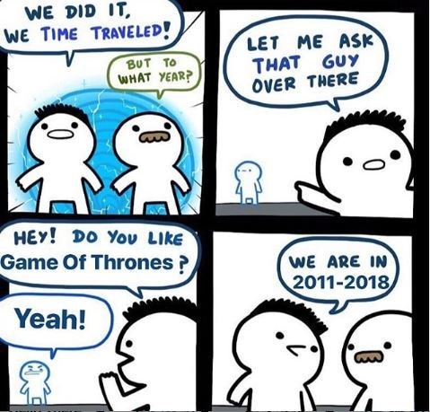 Meme - Cartoon - WE DID IT WE TIME TRAVELED! LET ME ASK THAT GUY OVER THERE ΒυT Το WHAT YEAR? HEν! Dο Υou Likε Game Of Thrones? WE ARE IN 2011-2018 Yeah!