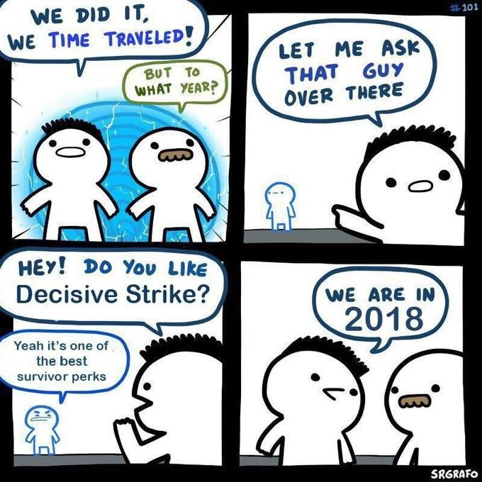 Meme - Cartoon - WE DID IT WE TIME TRAVELED! #101 LET ME ASK THAT GUY OVER THERE BUT TO WHAT YEAR? HEy! Dο You Like Decisive Strike? WE ARE IN 2018 Yeah it's one of the best survivor perks SRGRAFO