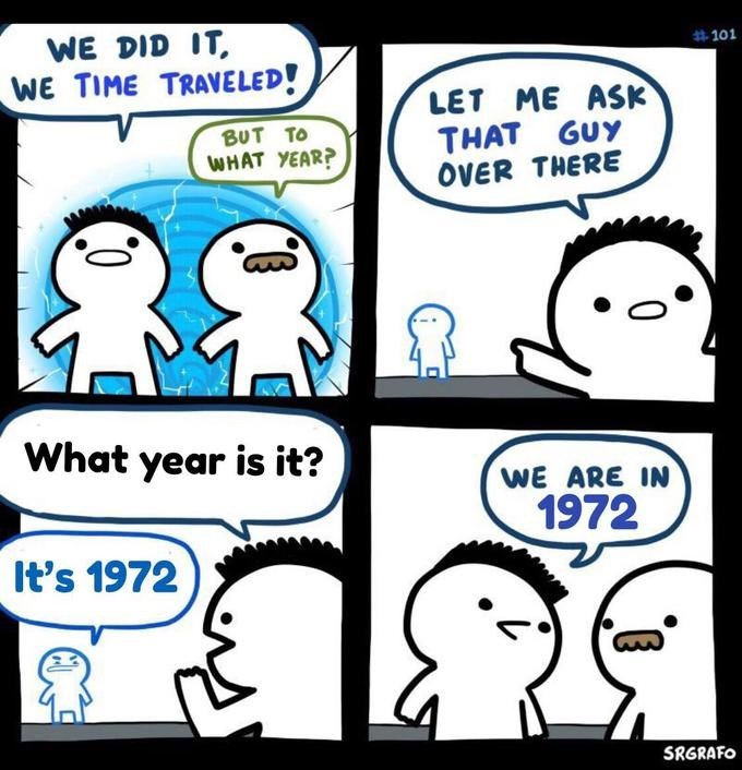 Meme - Facial expression - WE DID IT WE TIME TRAVELED! #101 LET ME ASK THAT GUY OVER THERE BUT TO WHAT YEAR? What year is it? WE ARE IN 1972 It's 1972 SRGRAFO