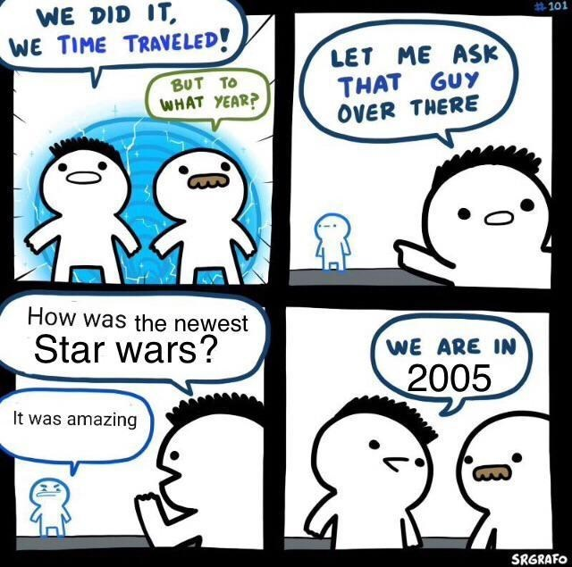 Meme - Cartoon - WE DID IT #101 WE TIME TRAVELED! LET ME ASK THAT GUY OVER THERE BUT TO WHAT YEAR? How was the newest Star wars? WE ARE IN 2005 It was amazing SRGRAFO