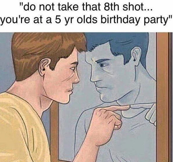 "happy birthday meme - Face - ""do not take that 8th shot... you're at a 5 yr olds birthday party"""