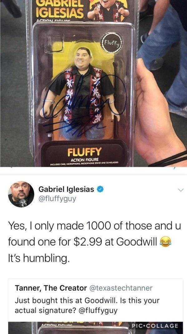 thrift shop - Games - RIEL IGLESIAS ACTIOAL OLIBE (Fluffu FLUFFY ACTION FIGURE AND SUNGLASSES INCLUDES CAKE, MICR Gabriel Iglesias @fluffyguy Yes, I only made 1000 of those and u found one for $2.99 at Goodwill It's humbling. Tanner, The Creator @texastechtanner Just bought this at Goodwill. Is this your actual signature? @fluffyguy PIC COLLAGE ACTION CunE