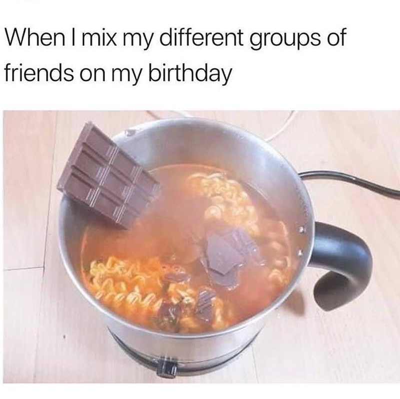 happy birthday meme - Food - When I mix my different groups of friends on my birthday