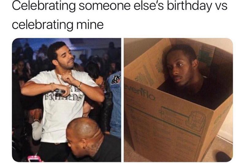 happy birthday meme - Human - Celebrating someone else's birthday vs celebrating mine verifla BRIEDS