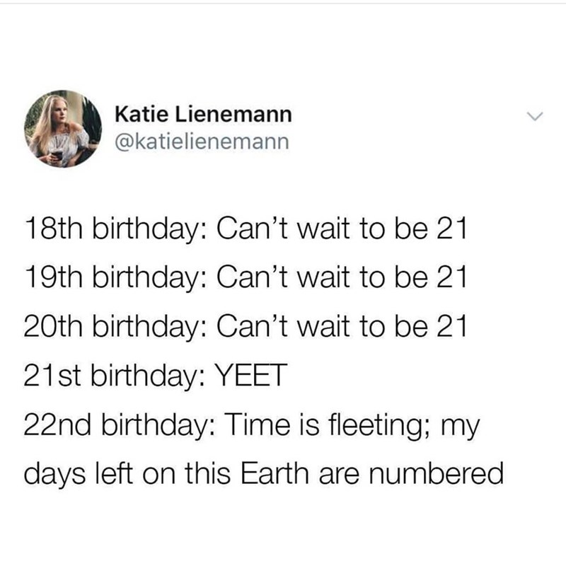 happy birthday meme - Text - Katie Lienemann @katielienemann 18th birthday: Can't wait to be 21 19th birthday: Can't wait to be 21 20th birthday: Can't wait to be 21 21st birthday: YEET 22nd birthday: Time is fleeting; my days left on this Earth are numbered