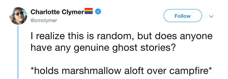 Text - Charlotte Clymeri Follow @cmclymer I realize this is random, but does anyone have any genuine ghost stories? *holds marshmallow aloft over campfire*
