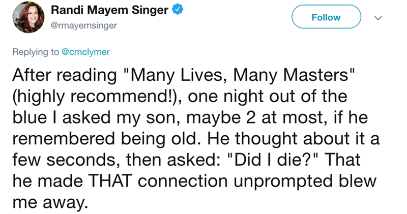 "Text - Randi Mayem Singer Follow @rmayemsinger Replying to @cmclymer After reading ""Many Lives, Many Masters"" (highly recommend!), one night out of the blue I asked my son, maybe 2 at most, if he remembered being old. He thought about it a few seconds, then asked: ""Did I die?"" That he made THAT connection unprompted blew me away II"