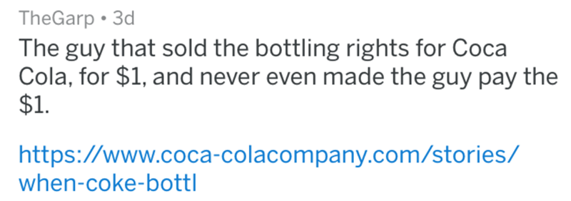 Text - TheGarp 3d The guy that sold the bottling rights for Coca Cola, for $1, and never even made the guy pay the $1 https://www.coca-colacompany.com/stories/ when-coke-bottl