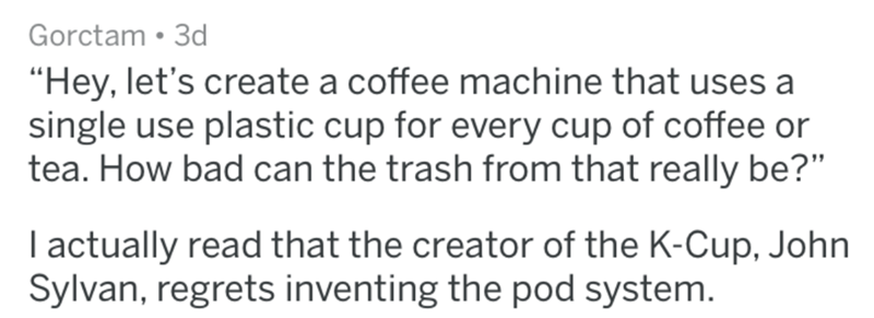 "Text - Gorctam 3d ""Hey, let's create a coffee machine that uses a single use plastic cup for every cup of coffee or tea. How bad can the trash from that really be?"" I actually read that the creator of the K-Cup, John Sylvan, regrets inventing the pod system."